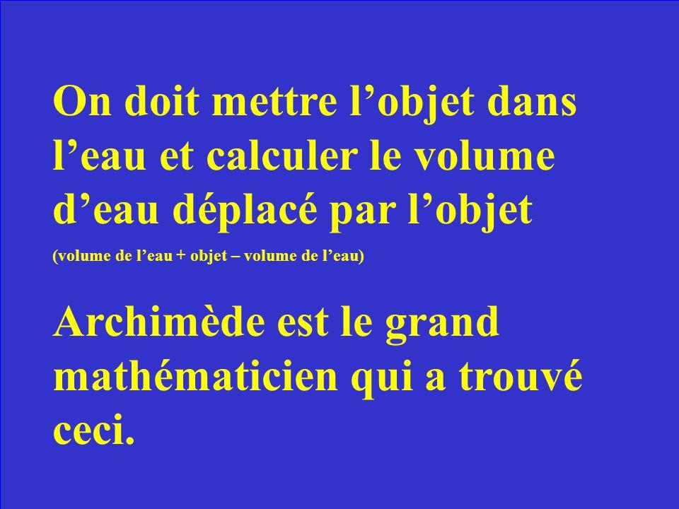 Comment peut-on faire pour calculer le volume dun solide de forme irrégulière? Quel est le nom de la personne qui a découvert ceci?