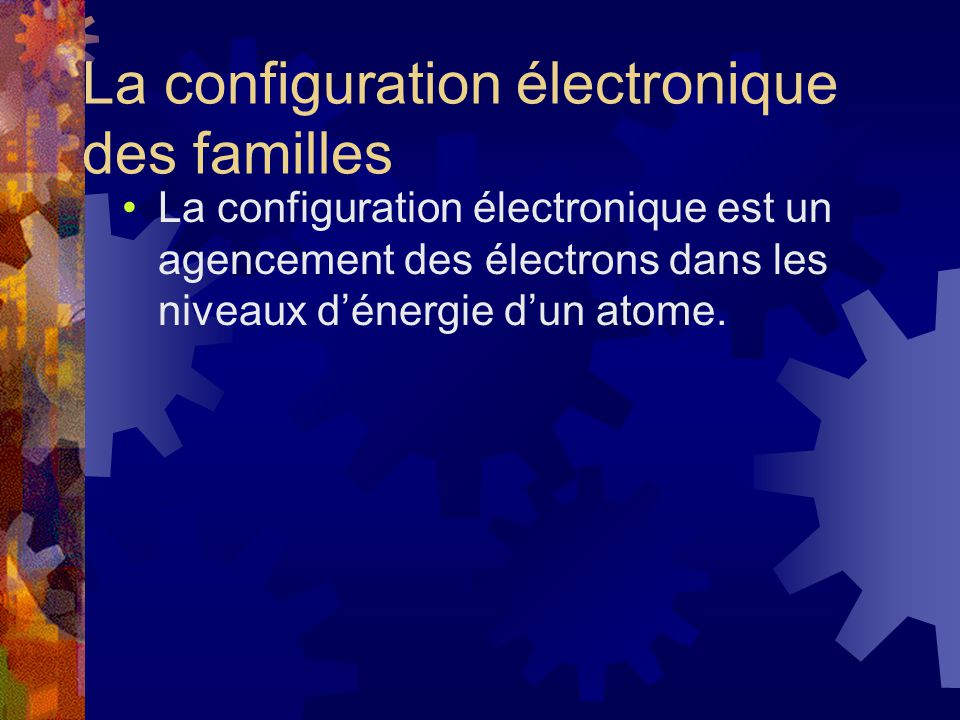 La configuration électronique des familles La configuration électronique est un agencement des électrons dans les niveaux dénergie dun atome.