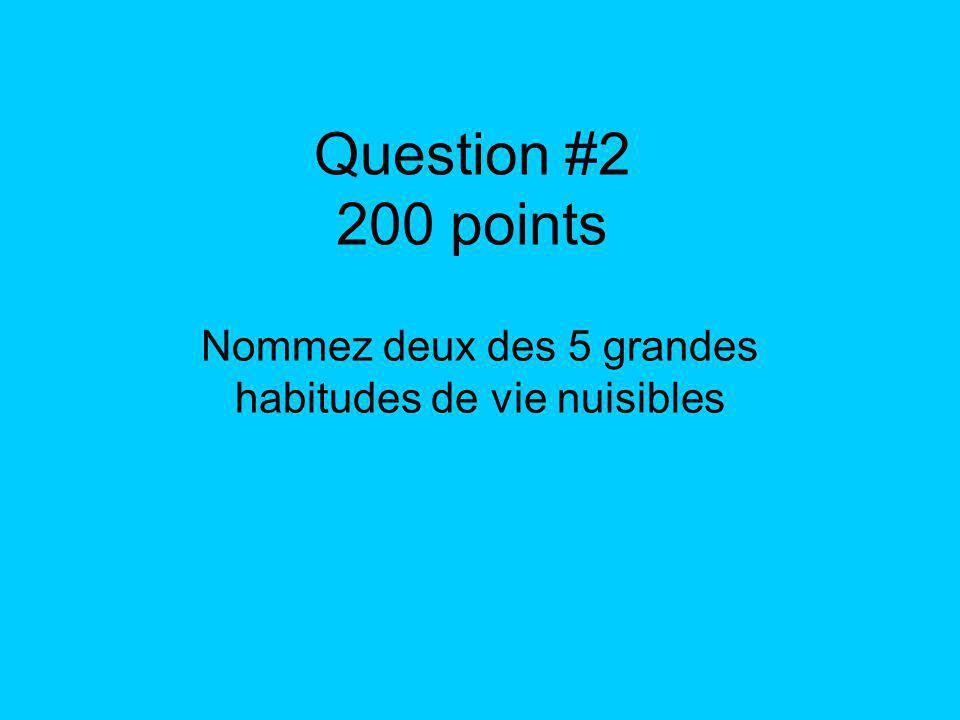 Question #2 200 points Nommez deux des 5 grandes habitudes de vie nuisibles