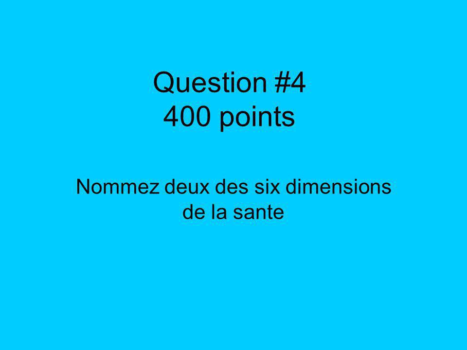 Question #4 400 points Nommez deux des six dimensions de la sante