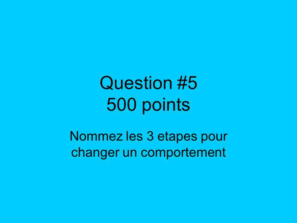 Question #5 500 points Nommez les 3 etapes pour changer un comportement