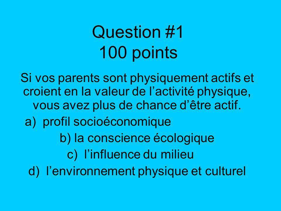 Question #1 100 points Si vos parents sont physiquement actifs et croient en la valeur de lactivité physique, vous avez plus de chance dêtre actif. a)