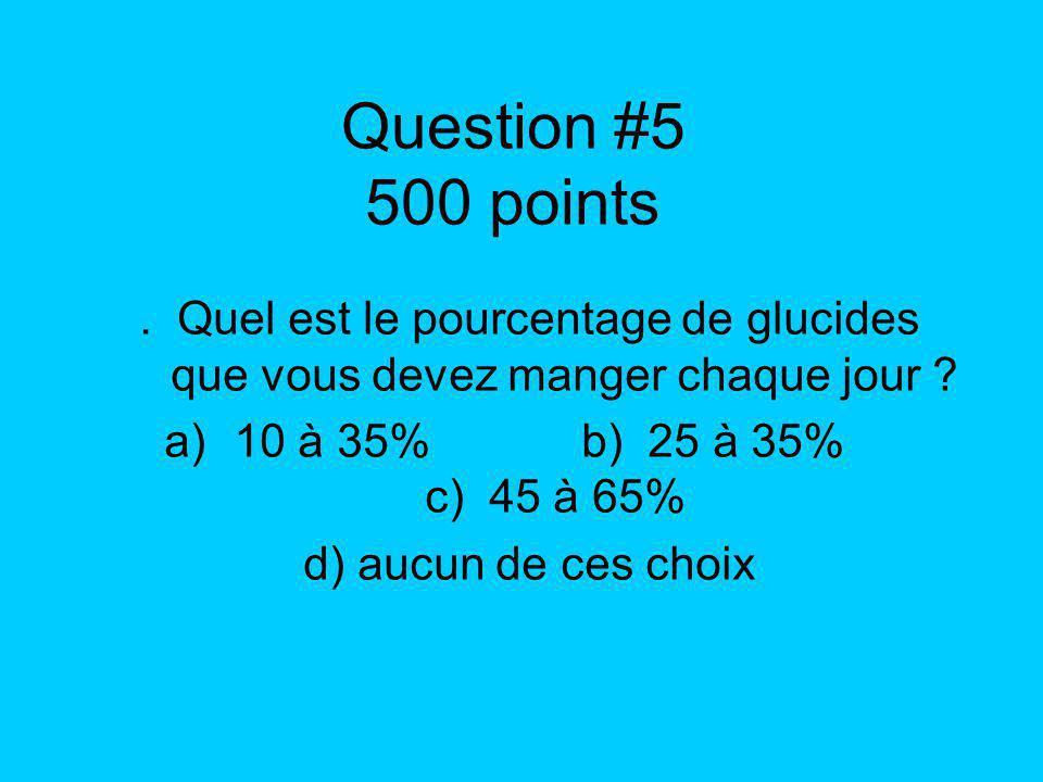 Question #5 500 points. Quel est le pourcentage de glucides que vous devez manger chaque jour ? a)10 à 35%b) 25 à 35% c) 45 à 65% d) aucun de ces choi