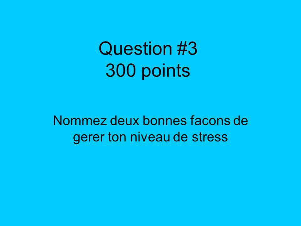Question #3 300 points Nommez deux bonnes facons de gerer ton niveau de stress