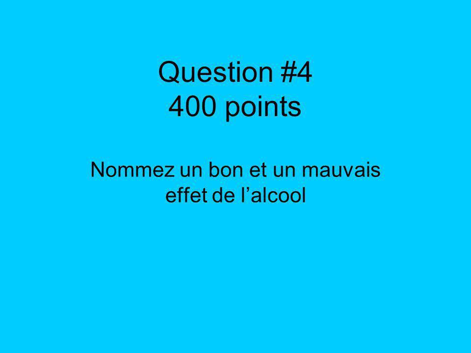 Question #4 400 points Nommez un bon et un mauvais effet de lalcool