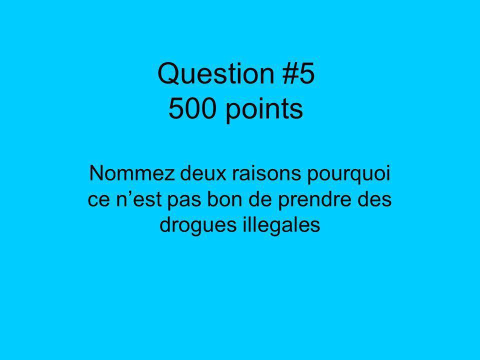 Question #5 500 points Nommez deux raisons pourquoi ce nest pas bon de prendre des drogues illegales