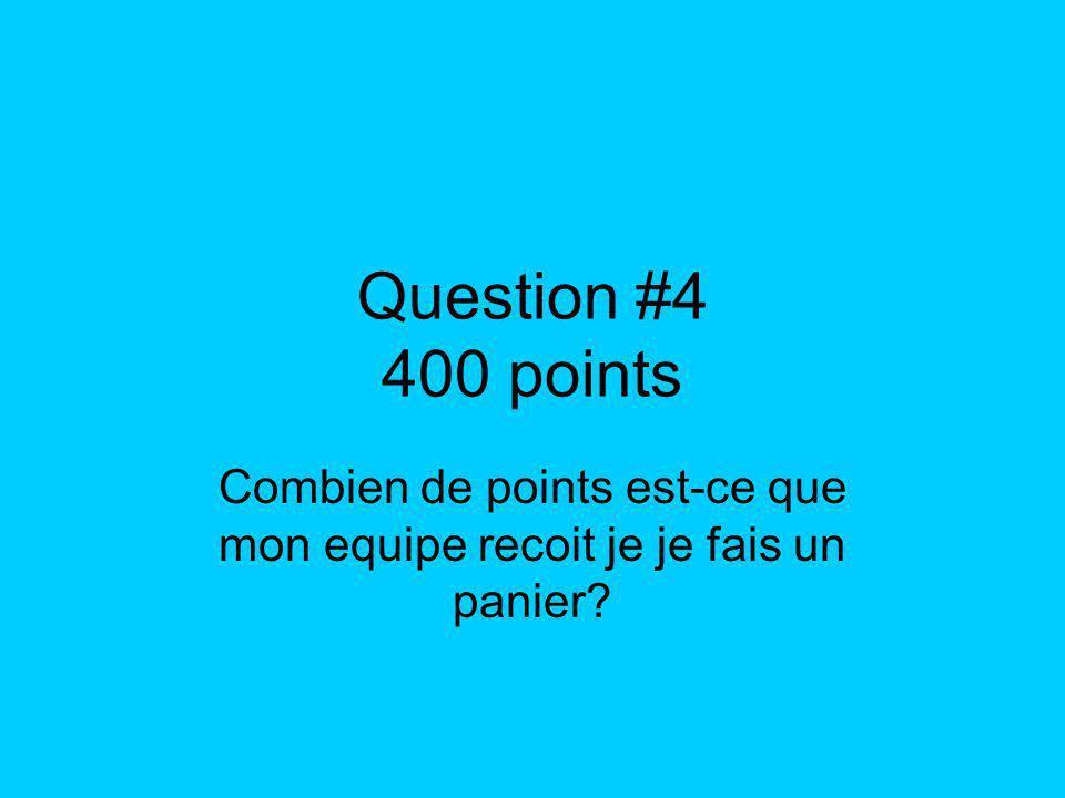 Question #4 400 points Combien de points est-ce que mon equipe recoit je je fais un panier?