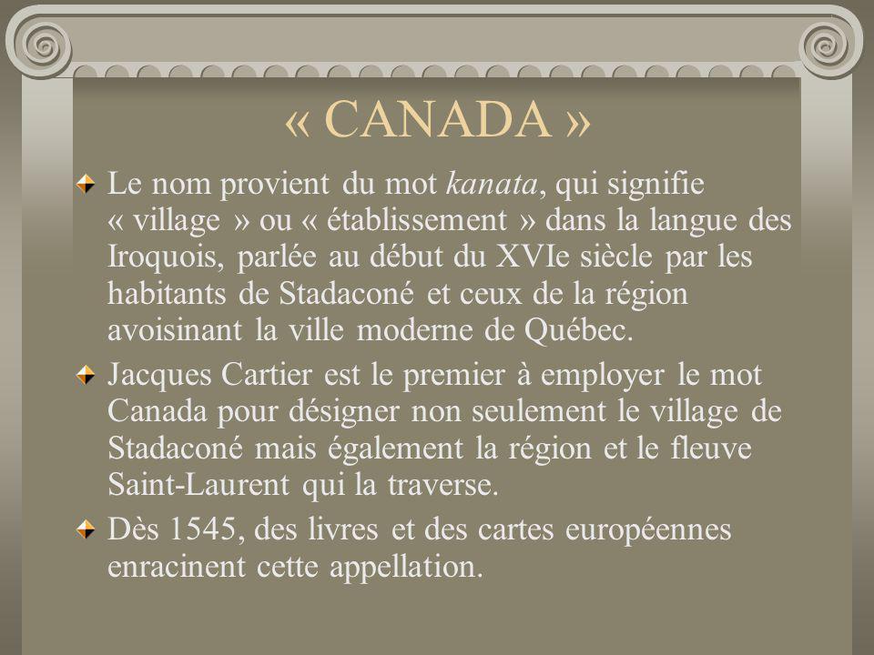 « CANADA » Le nom provient du mot kanata, qui signifie « village » ou « établissement » dans la langue des Iroquois, parlée au début du XVIe siècle pa