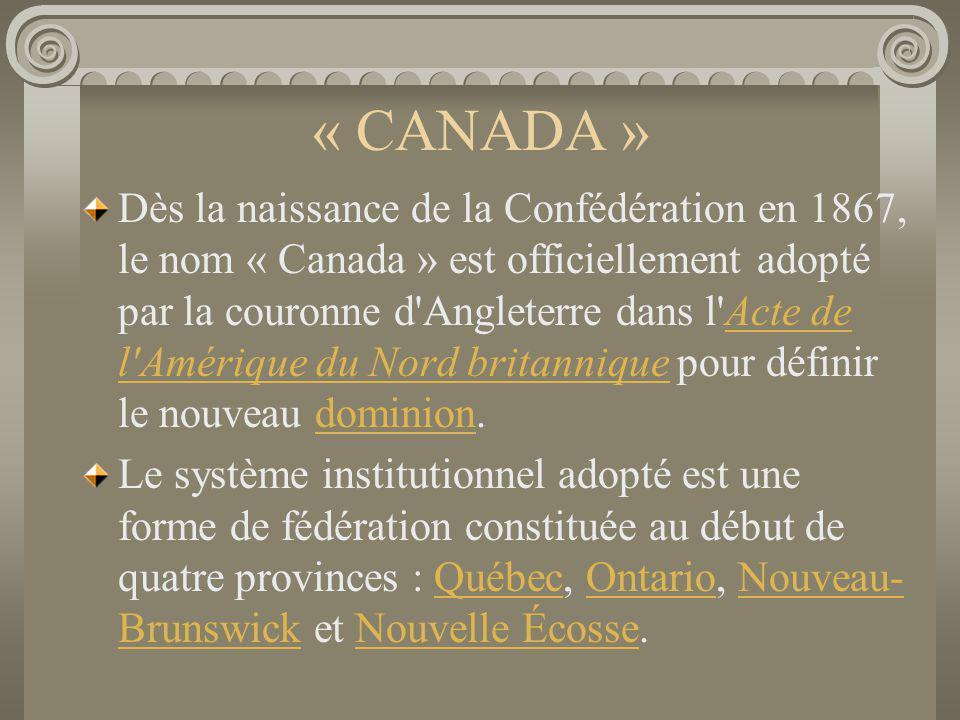 « CANADA » Dès la naissance de la Confédération en 1867, le nom « Canada » est officiellement adopté par la couronne d'Angleterre dans l'Acte de l'Amé