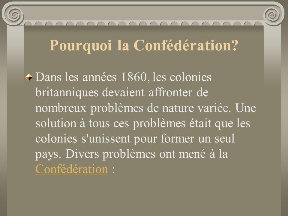 Pourquoi la Confédération? Dans les années 1860, les colonies britanniques devaient affronter de nombreux problèmes de nature variée. Une solution à t