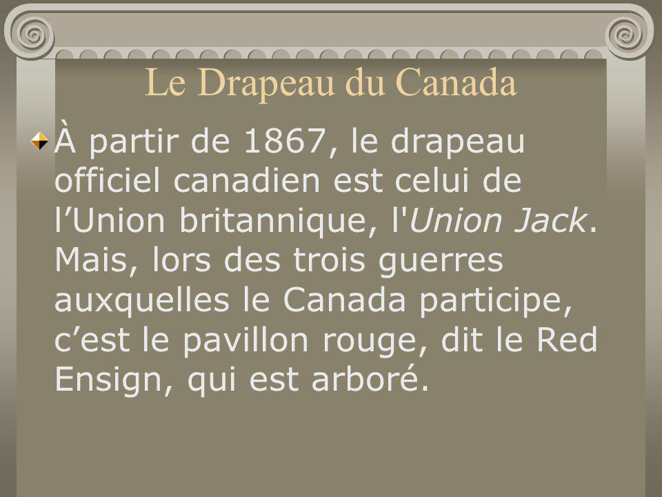 Le Drapeau du Canada À partir de 1867, le drapeau officiel canadien est celui de lUnion britannique, l'Union Jack. Mais, lors des trois guerres auxque