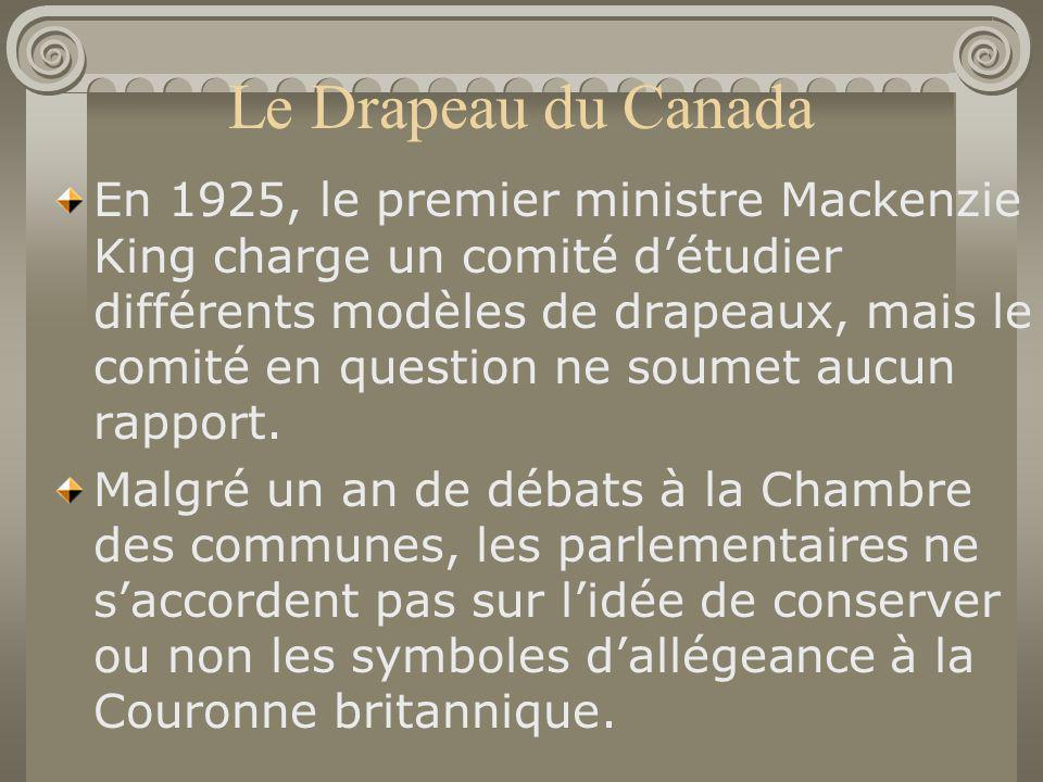 Le Drapeau du Canada En 1925, le premier ministre Mackenzie King charge un comité détudier différents modèles de drapeaux, mais le comité en question