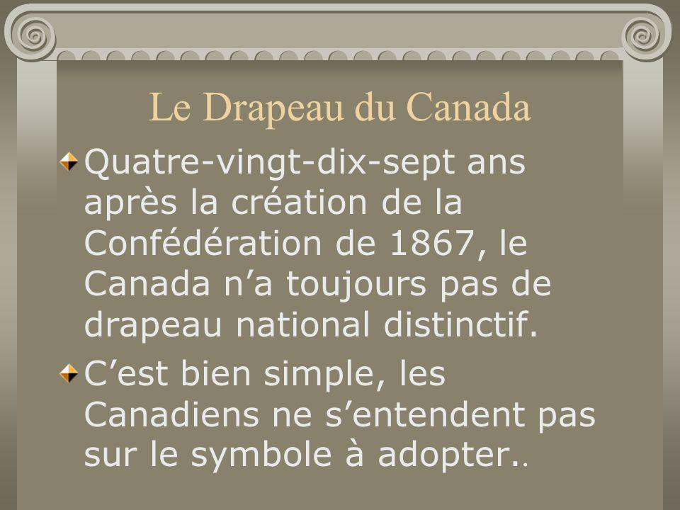 Le Drapeau du Canada Quatre-vingt-dix-sept ans après la création de la Confédération de 1867, le Canada na toujours pas de drapeau national distinctif
