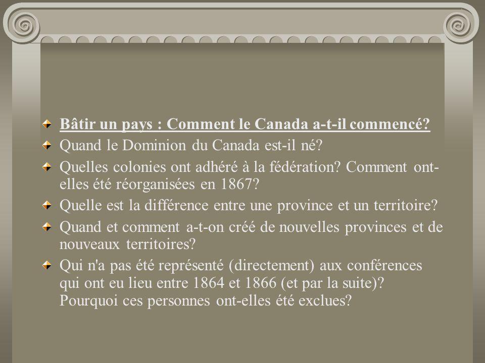 Bâtir un pays : Comment le Canada a-t-il commencé? Quand le Dominion du Canada est-il né? Quelles colonies ont adhéré à la fédération? Comment ont- el