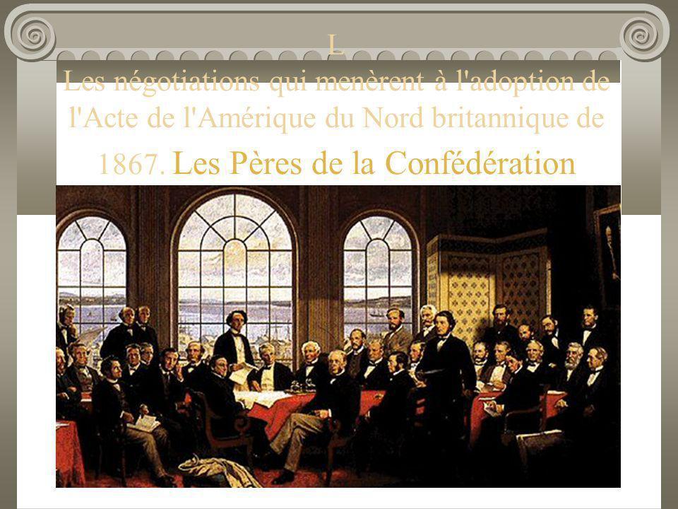 L Les négotiations qui menèrent à l'adoption de l'Acte de l'Amérique du Nord britannique de 1867. Les Pères de la Confédération