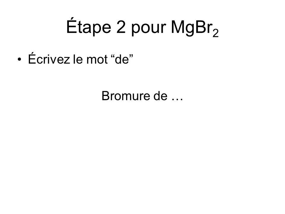 Étape 3 pour MgBr 2 Écrivez le nom du cation (le métal) Bromure de magnésium