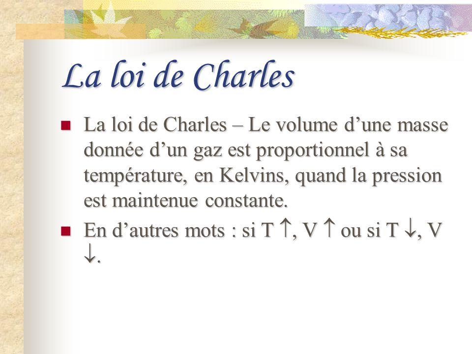 La loi de Charles La loi de Charles – Le volume dune masse donnée dun gaz est proportionnel à sa température, en Kelvins, quand la pression est mainte