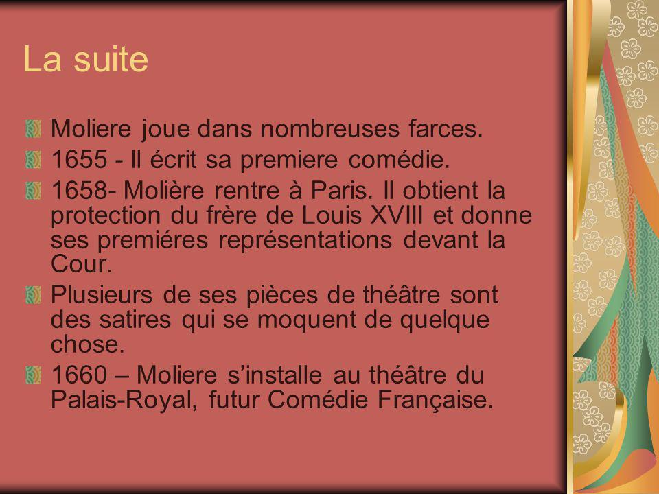 La suite Moliere joue dans nombreuses farces. 1655 - Il écrit sa premiere comédie. 1658- Molière rentre à Paris. Il obtient la protection du frère de