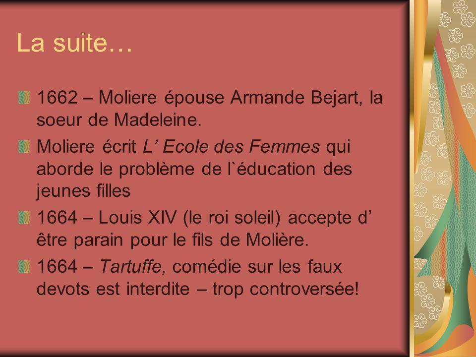 La suite… 1662 – Moliere épouse Armande Bejart, la soeur de Madeleine. Moliere écrit L Ecole des Femmes qui aborde le problème de l`éducation des jeun