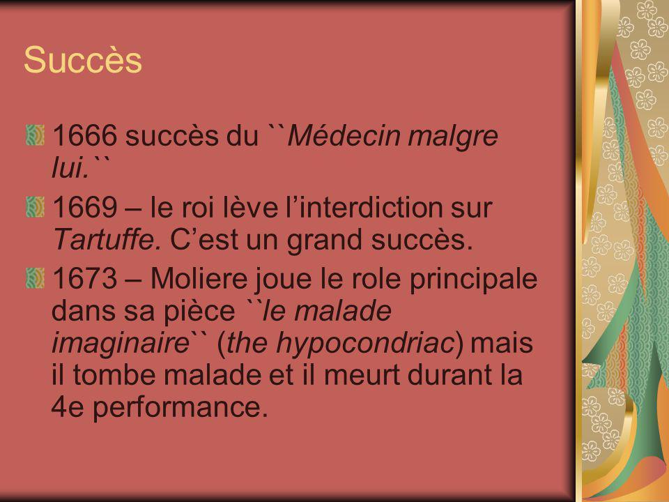 Succès 1666 succès du ``Médecin malgre lui.`` 1669 – le roi lève linterdiction sur Tartuffe. Cest un grand succès. 1673 – Moliere joue le role princip