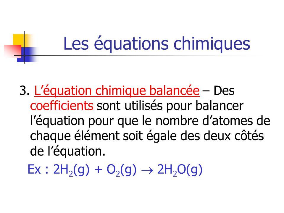 Les équations chimiques 3. Léquation chimique balancée – Des coefficients sont utilisés pour balancer léquation pour que le nombre datomes de chaque é