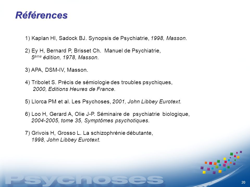 Références 1) Kaplan HI, Sadock BJ. Synopsis de Psychiatrie, 1998, Masson. 2) Ey H, Bernard P, Brisset Ch. Manuel de Psychiatrie, 5 ème édition, 1978,