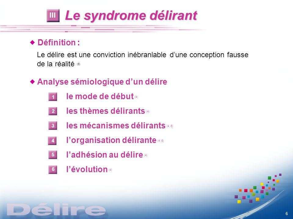 Le syndrome délirant Le syndrome délirant Définition : Le délire est une conviction inébranlable dune conception fausse de la réalité (6) Analyse sémi