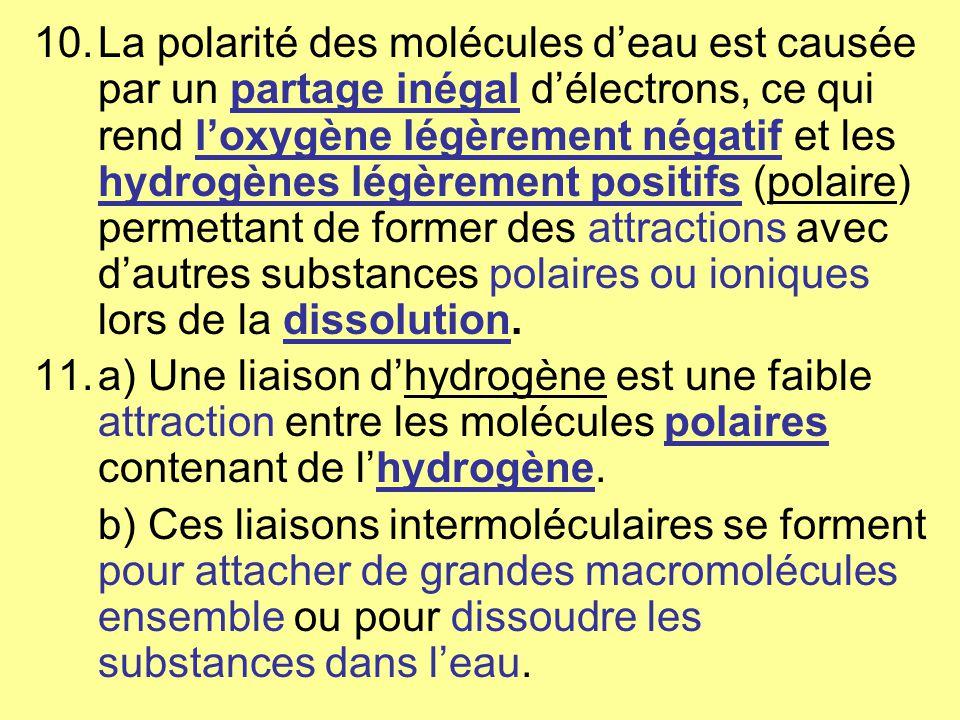 10.La polarité des molécules deau est causée par un partage inégal délectrons, ce qui rend loxygène légèrement négatif et les hydrogènes légèrement positifs (polaire) permettant de former des attractions avec dautres substances polaires ou ioniques lors de la dissolution.