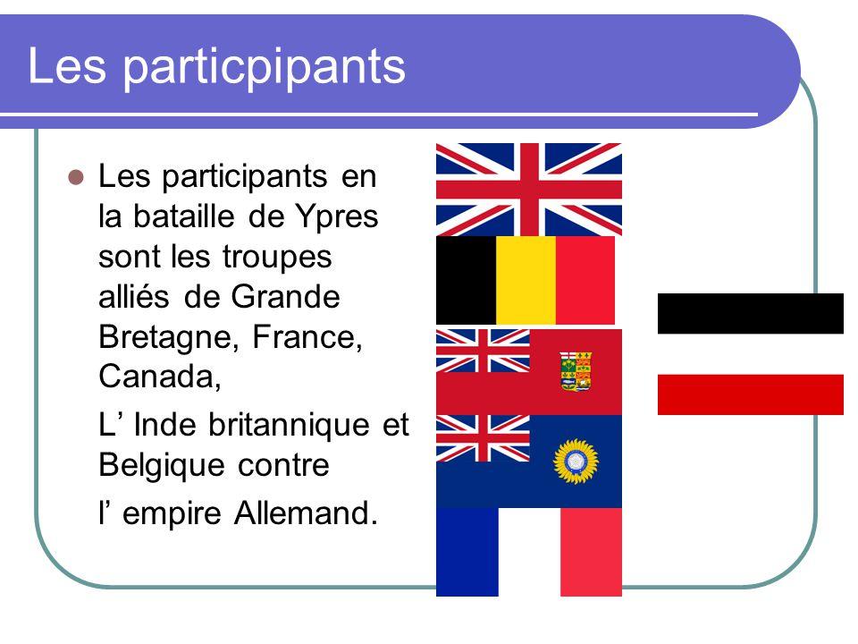 Les particpipants Les participants en la bataille de Ypres sont les troupes alliés de Grande Bretagne, France, Canada, L Inde britannique et Belgique