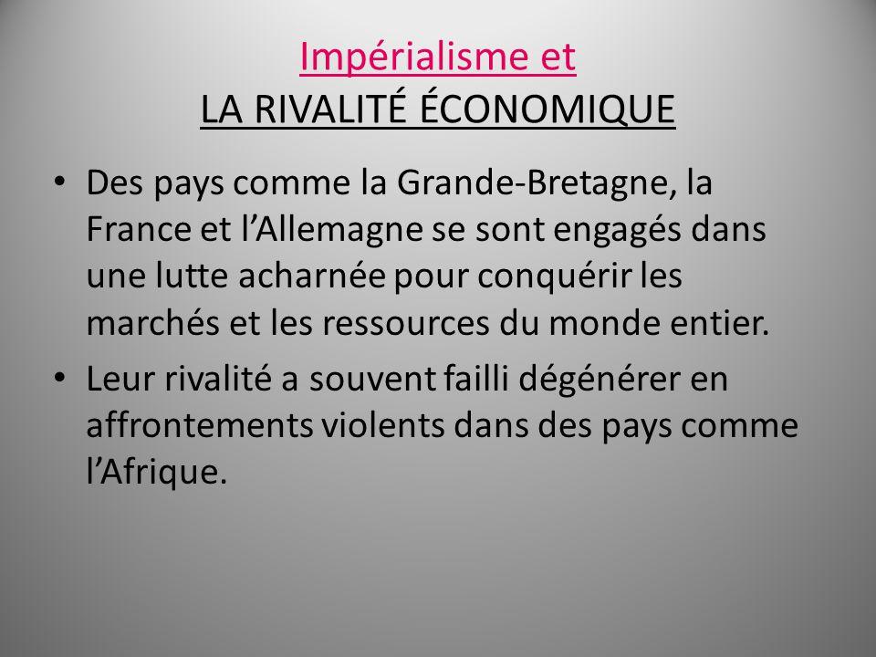 Impérialisme et LA RIVALITÉ ÉCONOMIQUE Des pays comme la Grande-Bretagne, la France et lAllemagne se sont engagés dans une lutte acharnée pour conquér