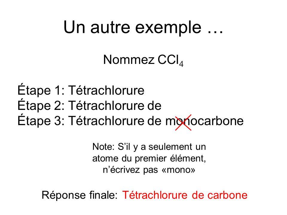 Un autre exemple … Nommez CCl 4 Étape 1: Tétrachlorure Étape 2: Tétrachlorure de Étape 3: Tétrachlorure de monocarbone Note: Sil y a seulement un atom