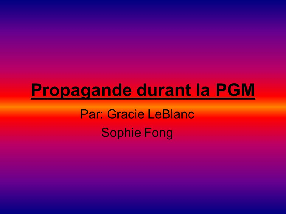 Propagande durant la PGM Par: Gracie LeBlanc Sophie Fong