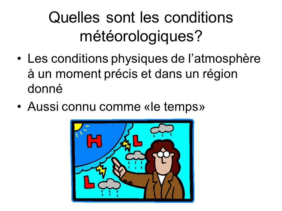 Quelles sont les conditions météorologiques? Les conditions physiques de latmosphère à un moment précis et dans un région donné Aussi connu comme «le