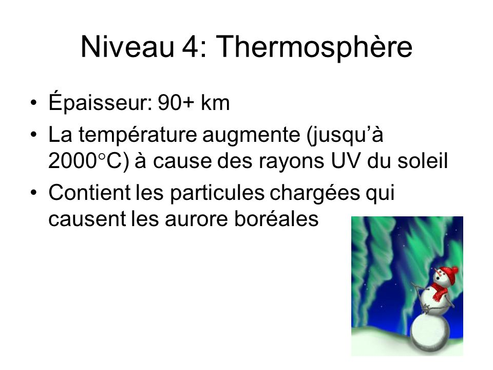 Niveau 4: Thermosphère Épaisseur: 90+ km La température augmente (jusquà 2000 C) à cause des rayons UV du soleil Contient les particules chargées qui