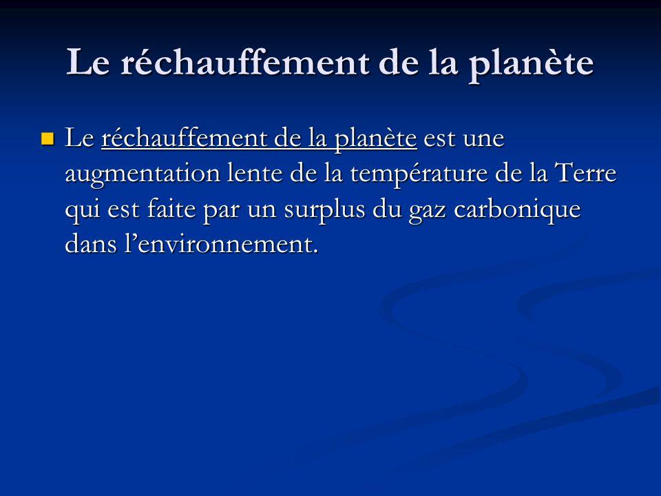 Le réchauffement de la planète Le réchauffement de la planète est une augmentation lente de la température de la Terre qui est faite par un surplus du gaz carbonique dans lenvironnement.