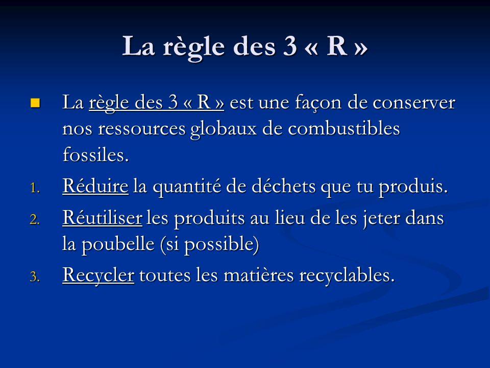 La règle des 3 « R » La règle des 3 « R » est une façon de conserver nos ressources globaux de combustibles fossiles.