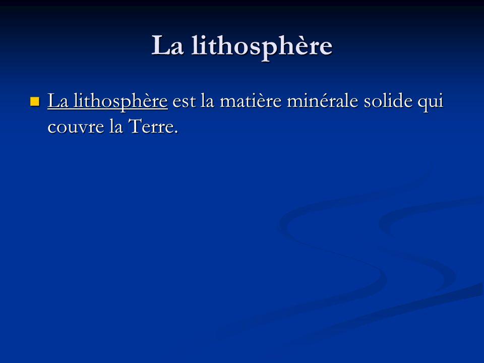 La lithosphère La lithosphère est la matière minérale solide qui couvre la Terre.