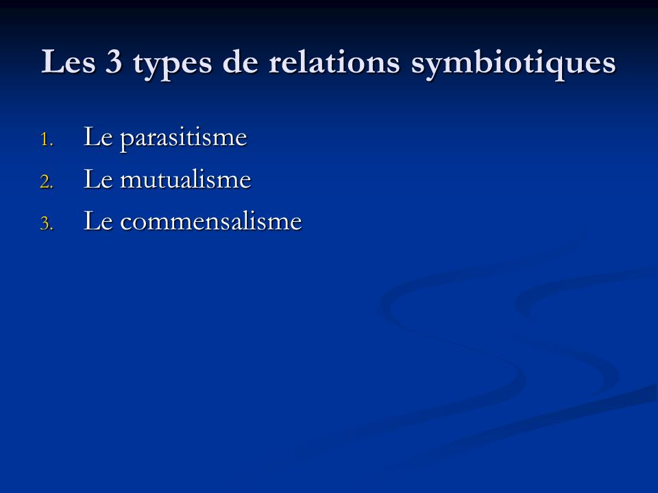 Les 3 types de relations symbiotiques 1. Le parasitisme 2. Le mutualisme 3. Le commensalisme
