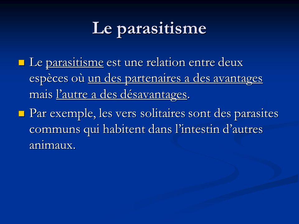 Le parasitisme Le parasitisme est une relation entre deux espèces où un des partenaires a des avantages mais lautre a des désavantages.