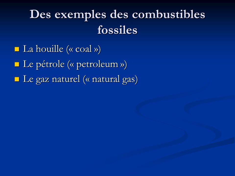 Des exemples des combustibles fossiles La houille (« coal ») La houille (« coal ») Le pétrole (« petroleum ») Le pétrole (« petroleum ») Le gaz naturel (« natural gas) Le gaz naturel (« natural gas)