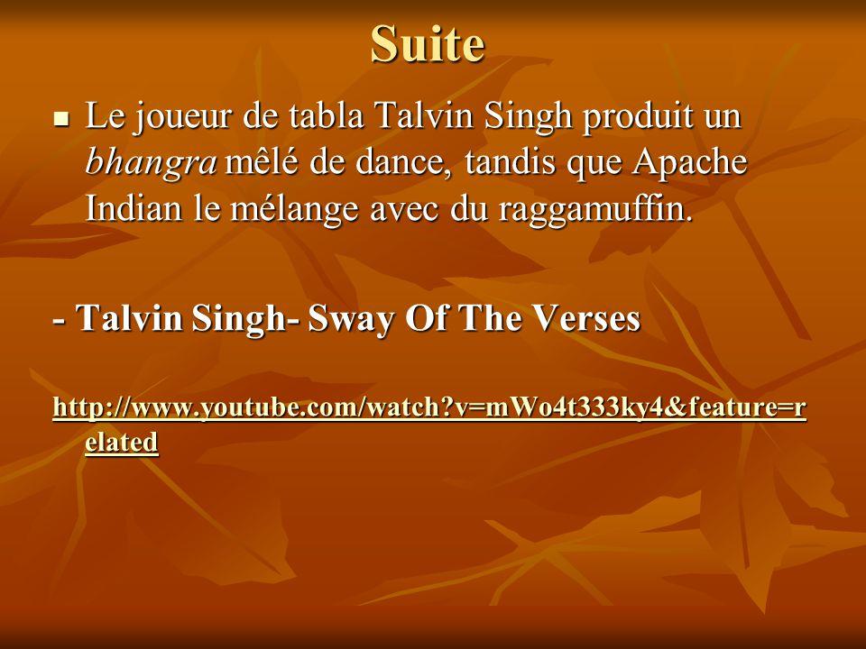 Suite Le joueur de tabla Talvin Singh produit un bhangra mêlé de dance, tandis que Apache Indian le mélange avec du raggamuffin. Le joueur de tabla Ta