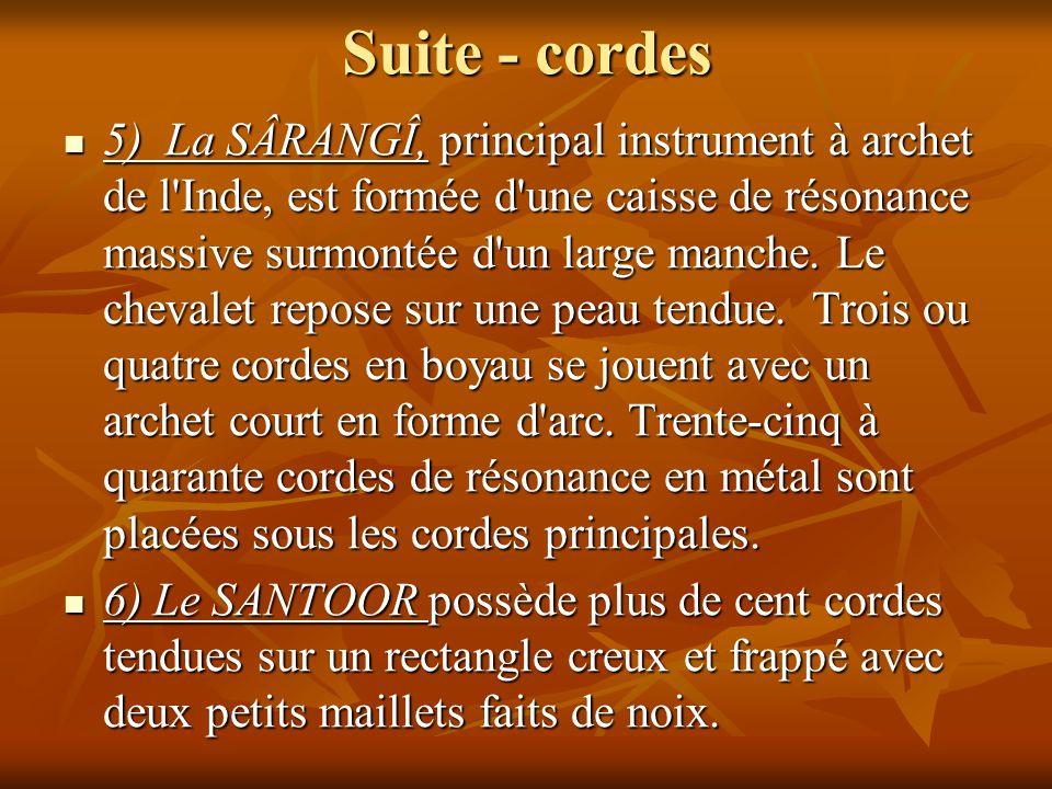 Suite - cordes 5) La SÂRANGÎ, principal instrument à archet de l'Inde, est formée d'une caisse de résonance massive surmontée d'un large manche. Le ch