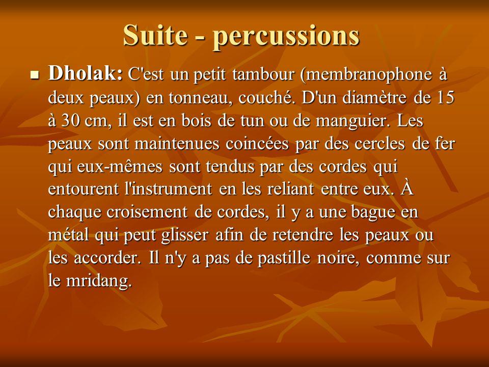 Suite - percussions Dholak: C'est un petit tambour (membranophone à deux peaux) en tonneau, couché. D'un diamètre de 15 à 30 cm, il est en bois de tun