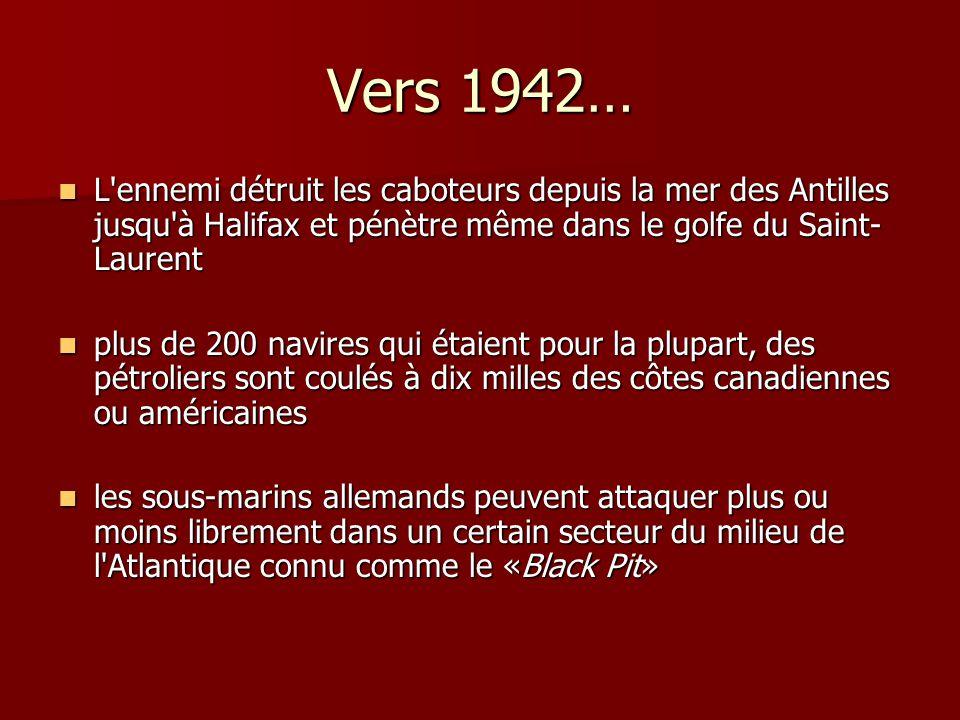 Vers 1942… L'ennemi détruit les caboteurs depuis la mer des Antilles jusqu'à Halifax et pénètre même dans le golfe du Saint- Laurent L'ennemi détruit