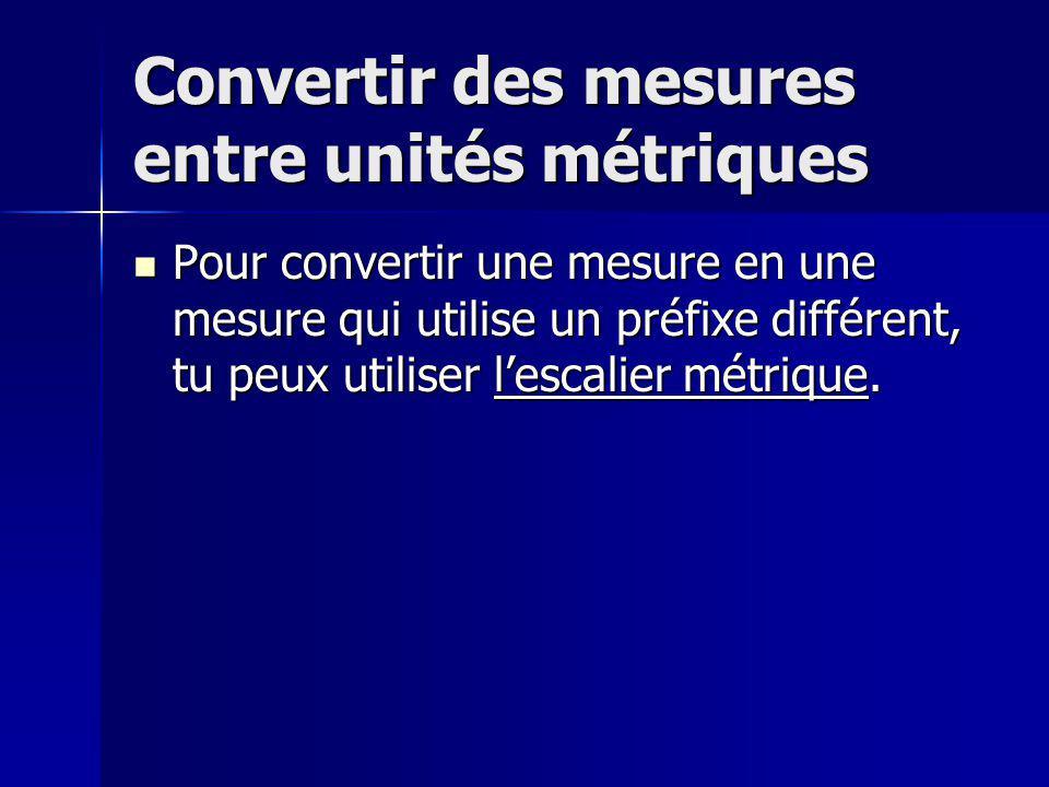 Convertir des mesures entre unités métriques Pour convertir une mesure en une mesure qui utilise un préfixe différent, tu peux utiliser lescalier métr