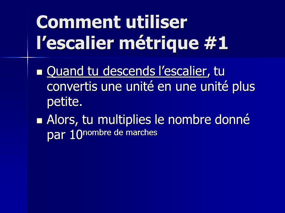 Comment utiliser lescalier métrique #1 Quand tu descends lescalier, tu convertis une unité en une unité plus petite.