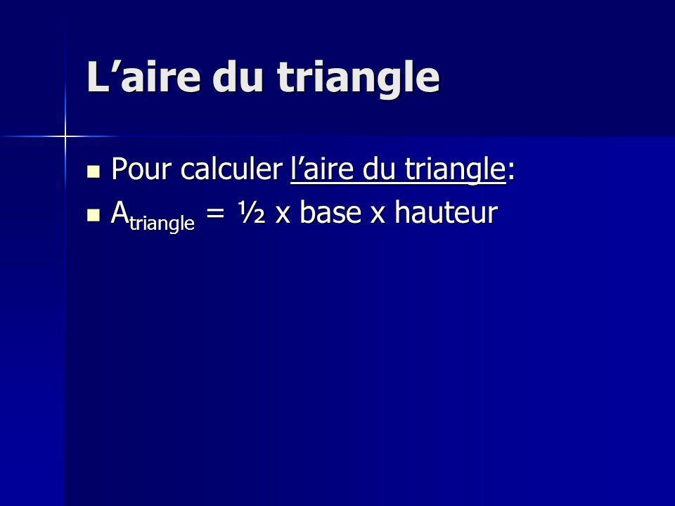 Laire du triangle Pour calculer laire du triangle: Pour calculer laire du triangle: A triangle = ½ x base x hauteur A triangle = ½ x base x hauteur