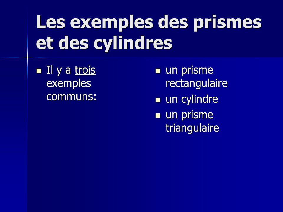 Les exemples des prismes et des cylindres Il y a trois exemples communs: Il y a trois exemples communs: un prisme rectangulaire un prisme rectangulaire un cylindre un cylindre un prisme triangulaire un prisme triangulaire
