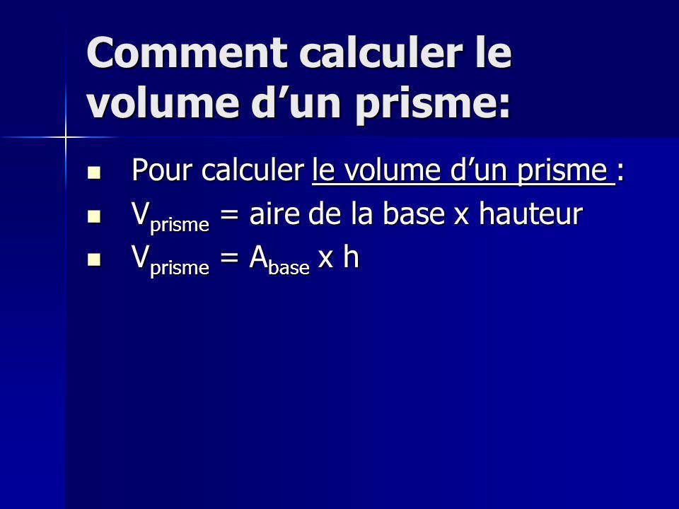 Comment calculer le volume dun prisme: Pour calculer le volume dun prisme : Pour calculer le volume dun prisme : V prisme = aire de la base x hauteur V prisme = aire de la base x hauteur V prisme = A base x h V prisme = A base x h