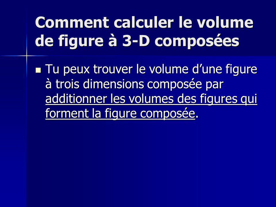 Comment calculer le volume de figure à 3-D composées Tu peux trouver le volume dune figure à trois dimensions composée par additionner les volumes des figures qui forment la figure composée.